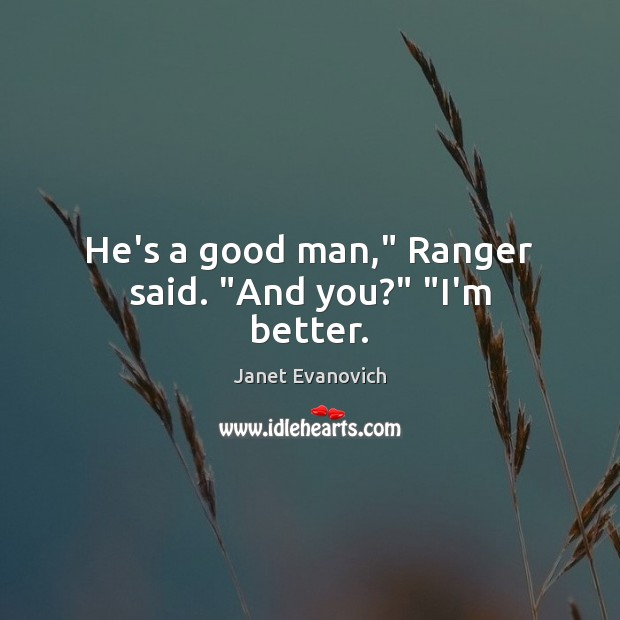 "He's a good man,"" Ranger said. ""And you?"" ""I'm better. Image"