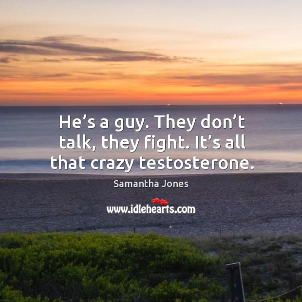 He's a guy. They don't talk, they fight. It's all that crazy testosterone. Image