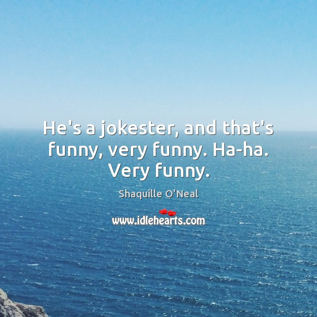 He's a jokester, and that's funny, very funny. Ha-ha. Very funny. Shaquille O'Neal Picture Quote