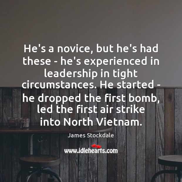 He's a novice, but he's had these – he's experienced in leadership James Stockdale Picture Quote