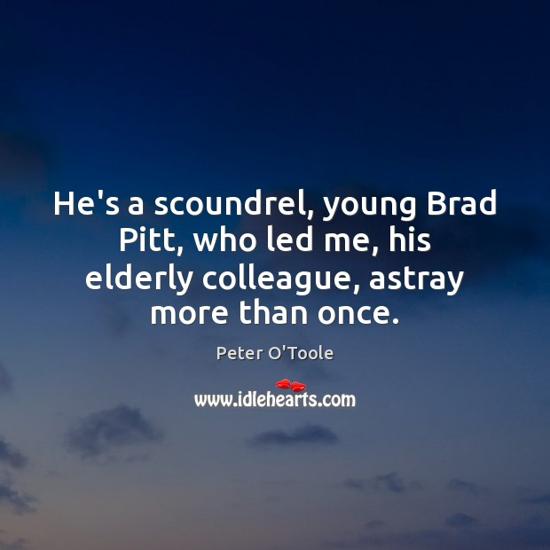 He's a scoundrel, young Brad Pitt, who led me, his elderly colleague, Image