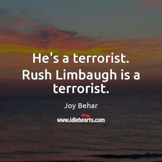 He's a terrorist. Rush Limbaugh is a terrorist. Joy Behar Picture Quote