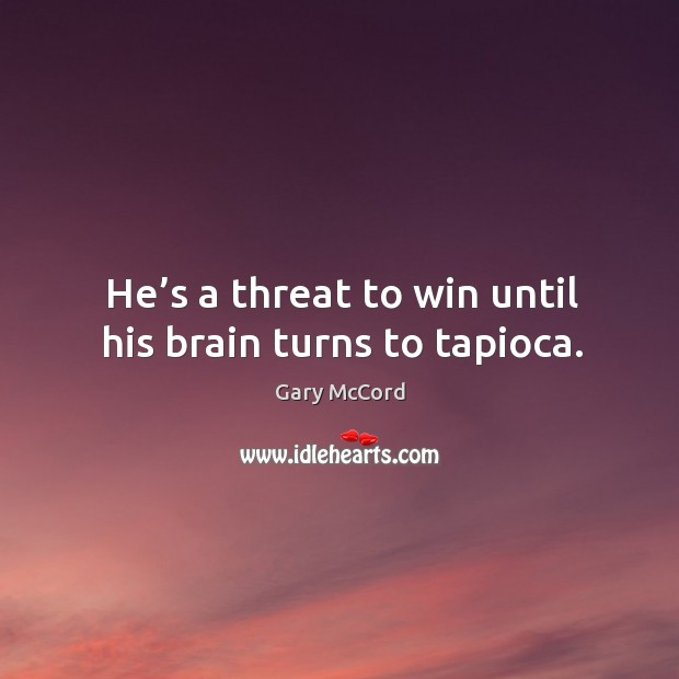 Image, He's a threat to win until his brain turns to tapioca.