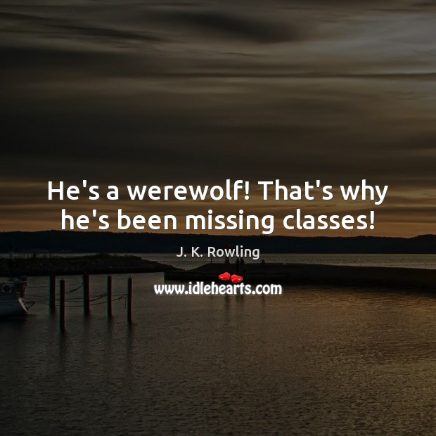 He's a werewolf! That's why he's been missing classes! J. K. Rowling Picture Quote