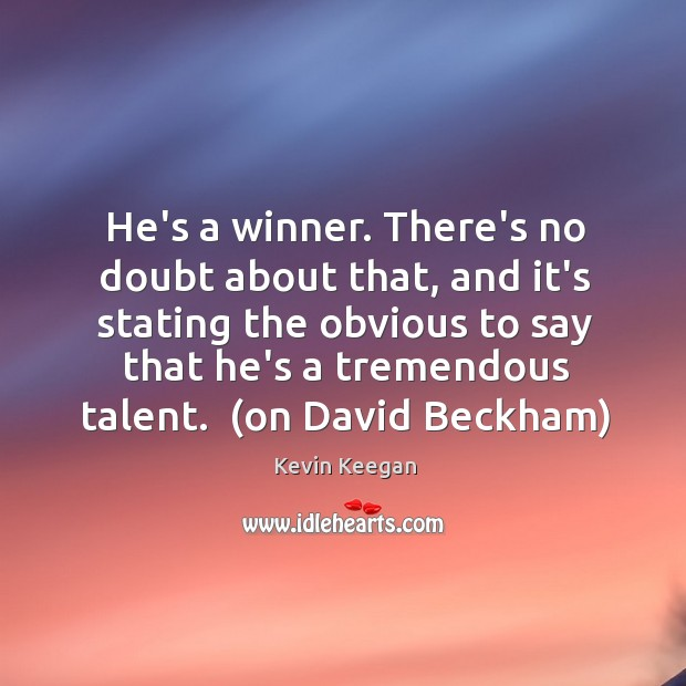 He's a winner. There's no doubt about that, and it's stating the Kevin Keegan Picture Quote