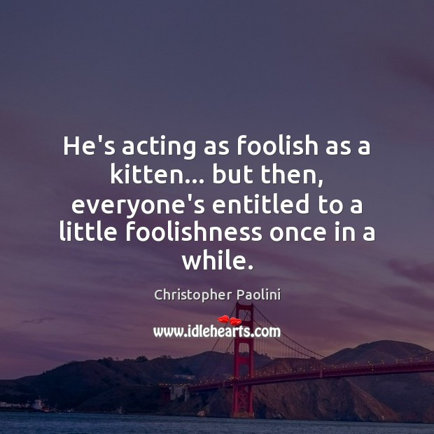 He's acting as foolish as a kitten… but then, everyone's entitled to Christopher Paolini Picture Quote