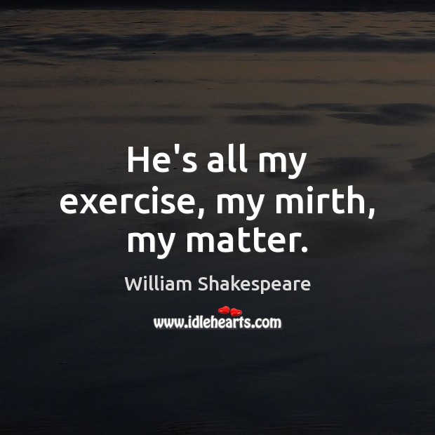 Image, He's all my exercise, my mirth, my matter.