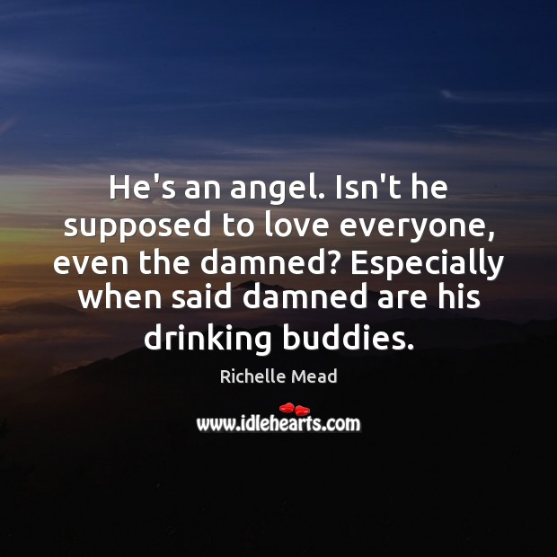Image, He's an angel. Isn't he supposed to love everyone, even the damned?
