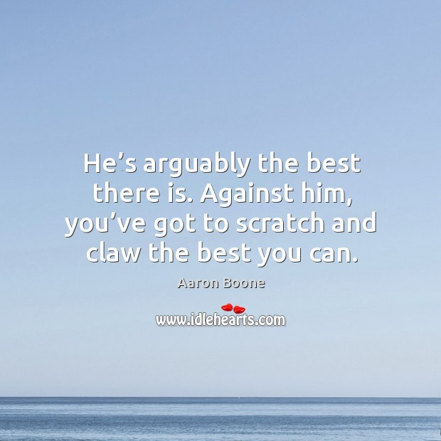 He's arguably the best there is. Against him, you've got to scratch and claw the best you can. Aaron Boone Picture Quote