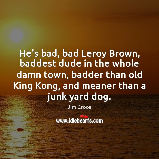 He's bad, bad Leroy Brown, baddest dude in the whole damn town, Jim Croce Picture Quote