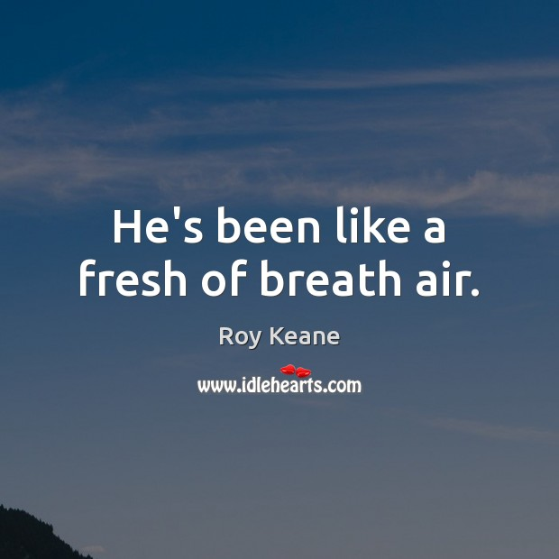 He's been like a fresh of breath air. Roy Keane Picture Quote
