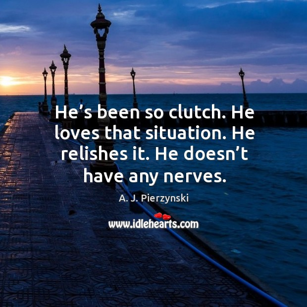 He's been so clutch. He loves that situation. He relishes it. He doesn't have any nerves. Image