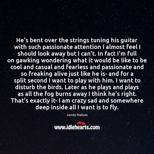 He's bent over the strings tuning his guitar with such passionate attention Jandy Nelson Picture Quote