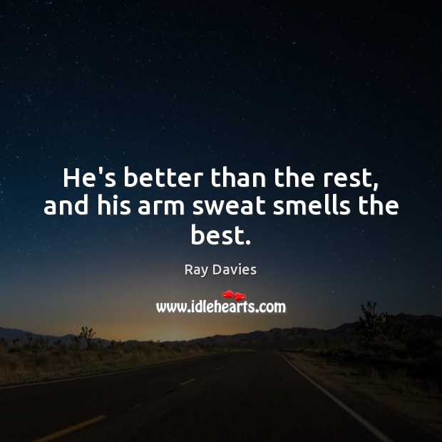 He's better than the rest, and his arm sweat smells the best. Ray Davies Picture Quote