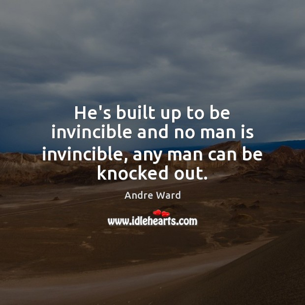 Image, He's built up to be invincible and no man is invincible, any man can be knocked out.