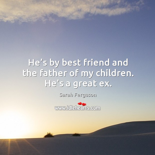 He's by best friend and the father of my children. He's a great ex. Image