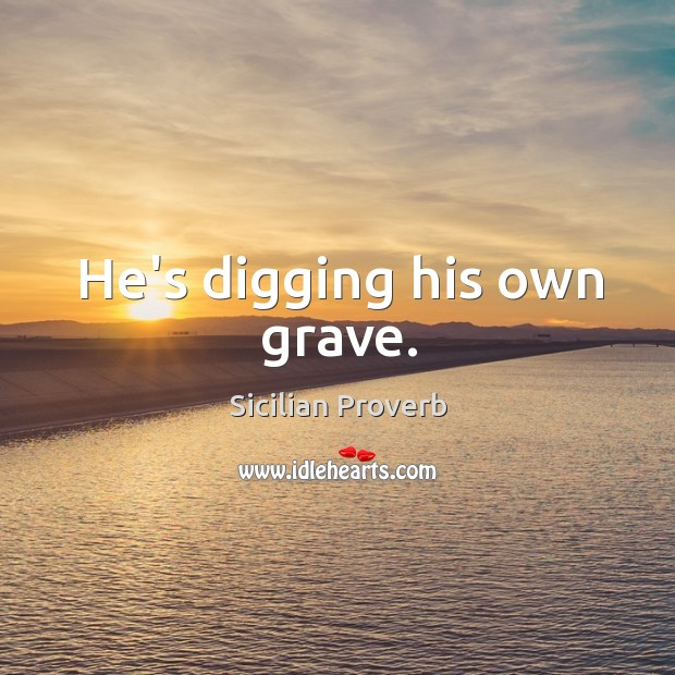 He's digging his own grave. Image