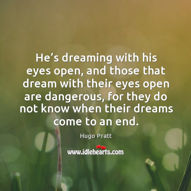 He's dreaming with his eyes open, and those that dream with their eyes open are dangerous Hugo Pratt Picture Quote
