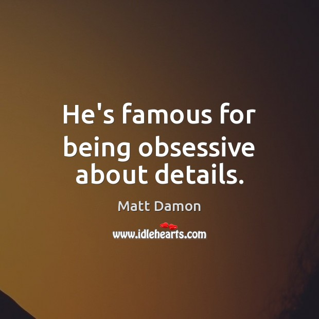 He's famous for being obsessive about details. Matt Damon Picture Quote