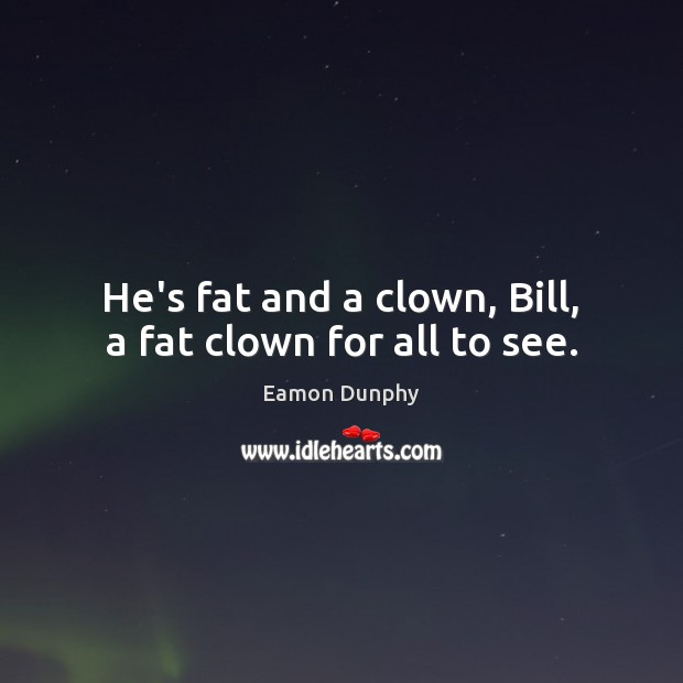 He's fat and a clown, Bill, a fat clown for all to see. Image