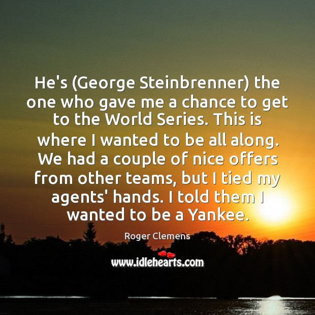 He's (George Steinbrenner) the one who gave me a chance to get Roger Clemens Picture Quote