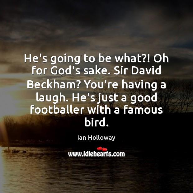 He's going to be what?! Oh for God's sake. Sir David Beckham? Ian Holloway Picture Quote
