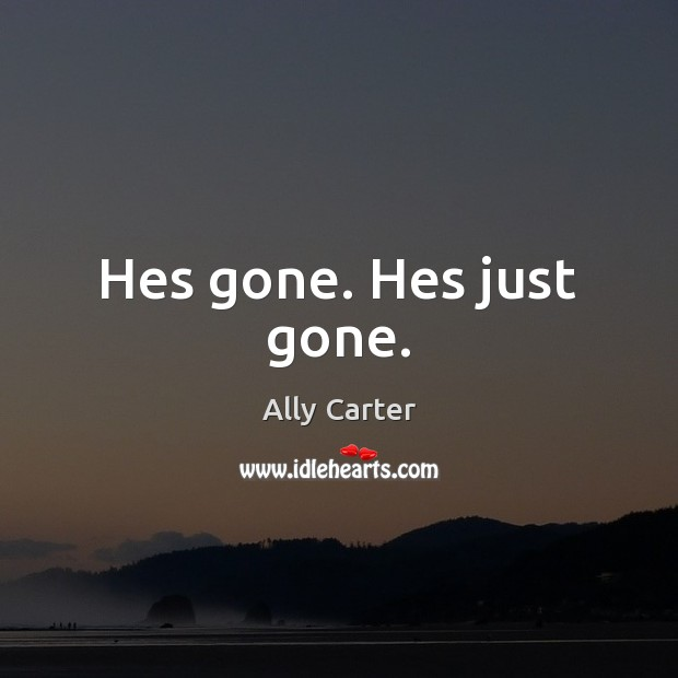 Hes gone. Hes just gone. Image