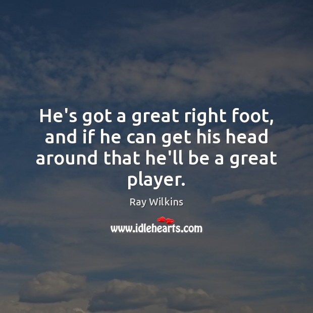 He's got a great right foot, and if he can get his Image