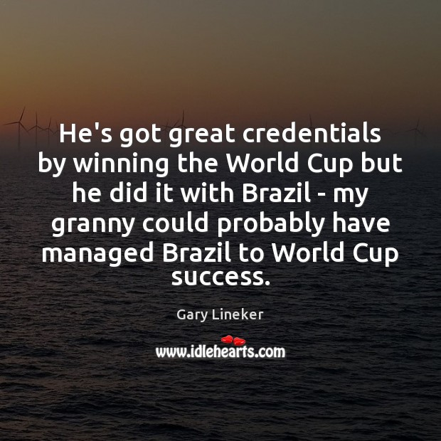 He's got great credentials by winning the World Cup but he did Image