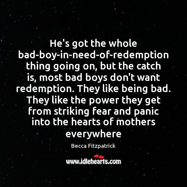 He's got the whole bad-boy-in-need-of-redemption thing going on, but the catch is, Becca Fitzpatrick Picture Quote