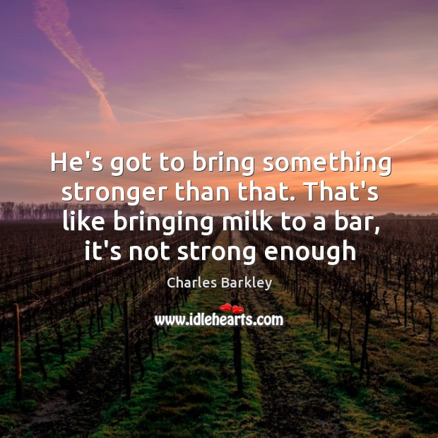 He's got to bring something stronger than that. That's like bringing milk Charles Barkley Picture Quote