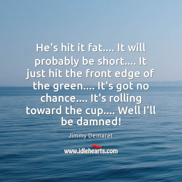 He's hit it fat…. It will probably be short…. It just hit Jimmy Demaret Picture Quote
