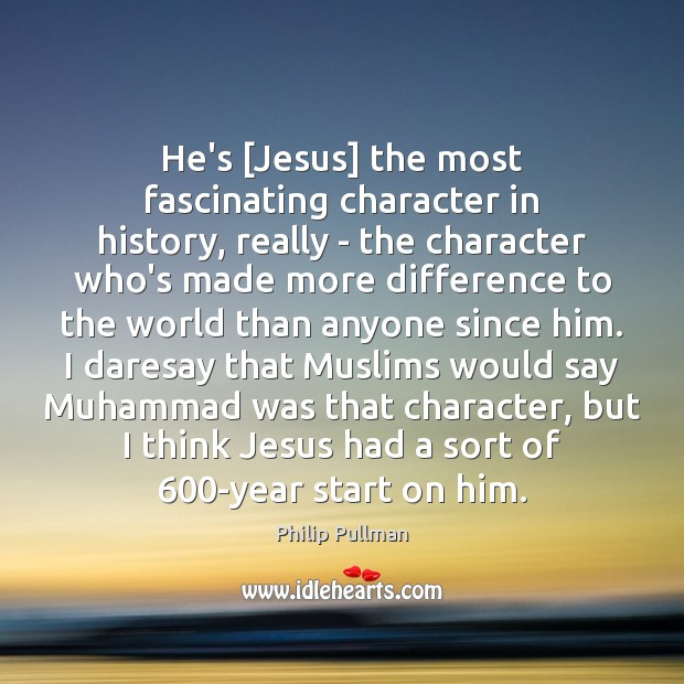 Image, He's [Jesus] the most fascinating character in history, really – the character