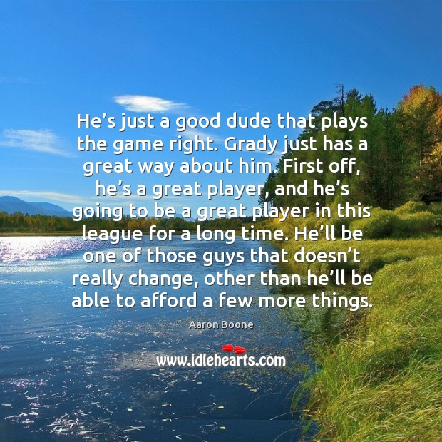 He's just a good dude that plays the game right. Aaron Boone Picture Quote