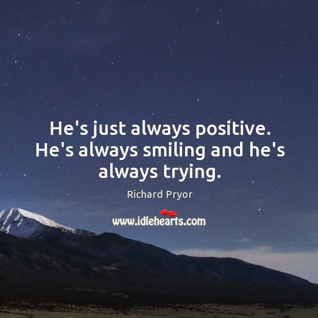 He's just always positive. He's always smiling and he's always trying. Richard Pryor Picture Quote