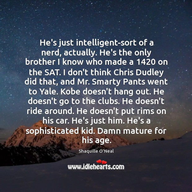 He's just intelligent-sort of a nerd, actually. He's the only brother I Image