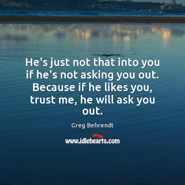 He's just not that into you if he's not asking you out. Image