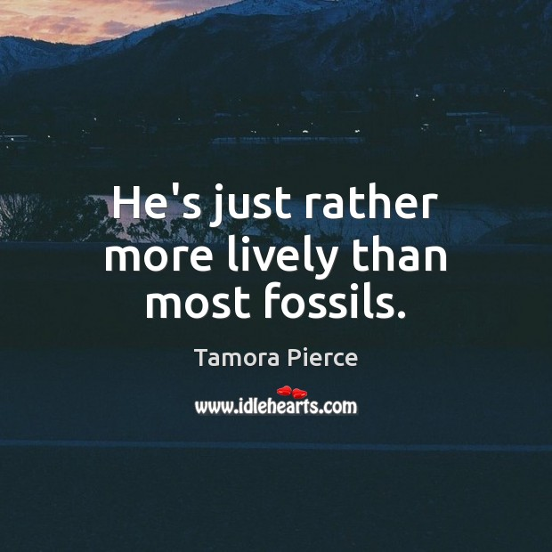 He's just rather more lively than most fossils. Tamora Pierce Picture Quote