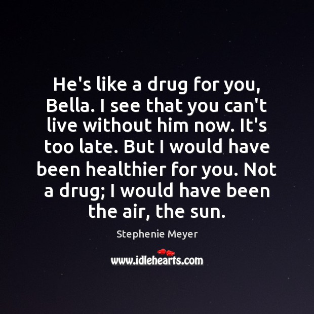 He's like a drug for you, Bella. I see that you can't Image
