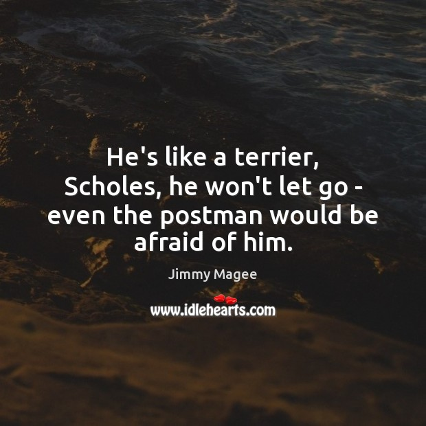 He's like a terrier, Scholes, he won't let go – even the postman would be afraid of him. Let Go Quotes Image