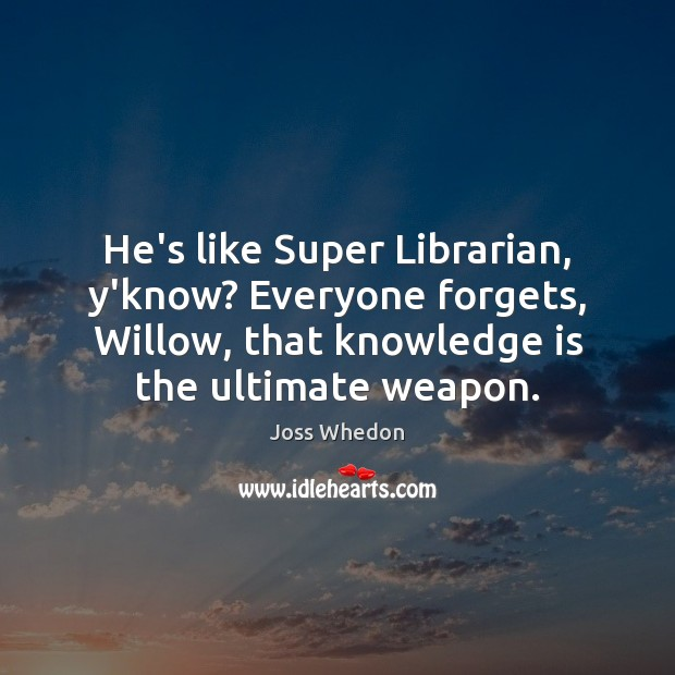 He's like Super Librarian, y'know? Everyone forgets, Willow, that knowledge is the Joss Whedon Picture Quote