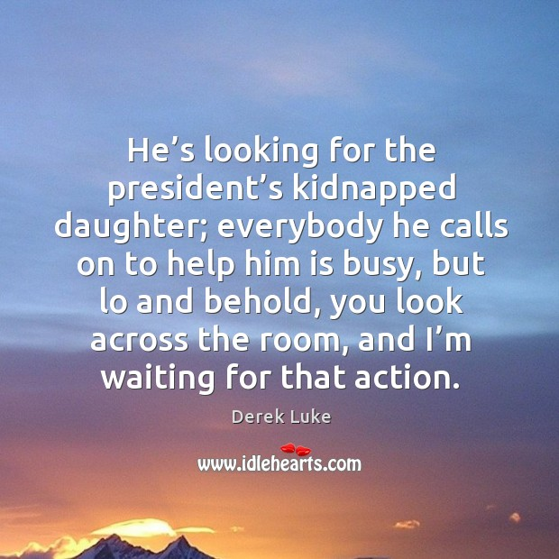 He's looking for the president's kidnapped daughter; everybody he calls on to help him is busy Derek Luke Picture Quote