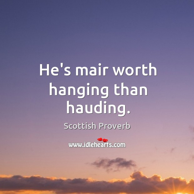 Image, He's mair worth hanging than hauding.