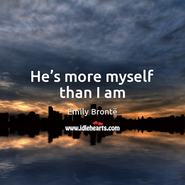 He's more myself than I am Emily Brontë Picture Quote
