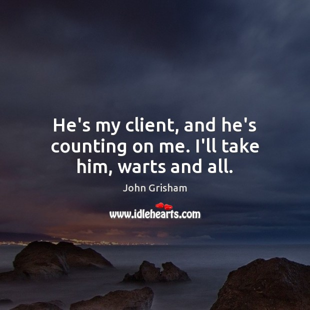 He's my client, and he's counting on me. I'll take him, warts and all. Image