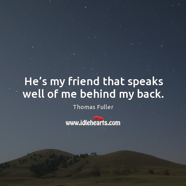 He's my friend that speaks well of me behind my back. Thomas Fuller Picture Quote