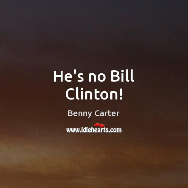 Image, He's no Bill Clinton!