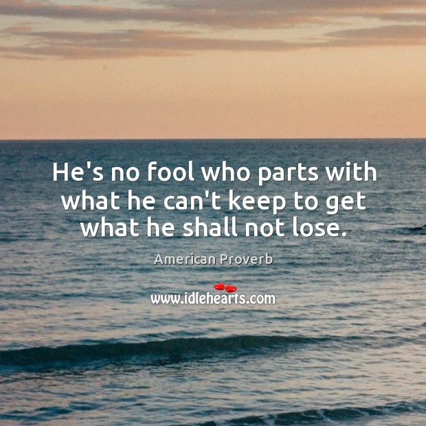 He's no fool who parts with what he can't keep to get what he shall not lose. American Proverbs Image