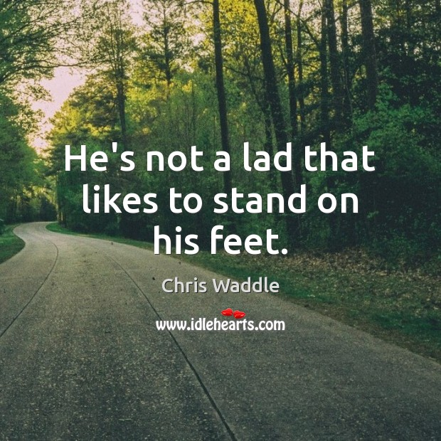 He's not a lad that likes to stand on his feet. Image