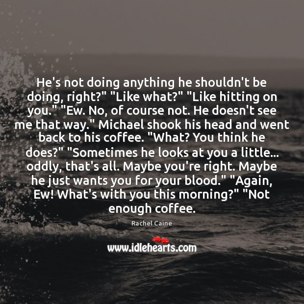 "He's not doing anything he shouldn't be doing, right?"" ""Like what?"" ""Like Coffee Quotes Image"